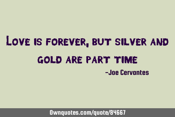 Love is forever, but silver and gold are part