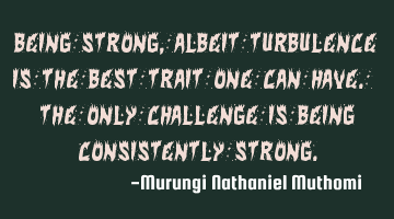 Being strong, albeit turbulence is the best trait one can have. The only challenge is being