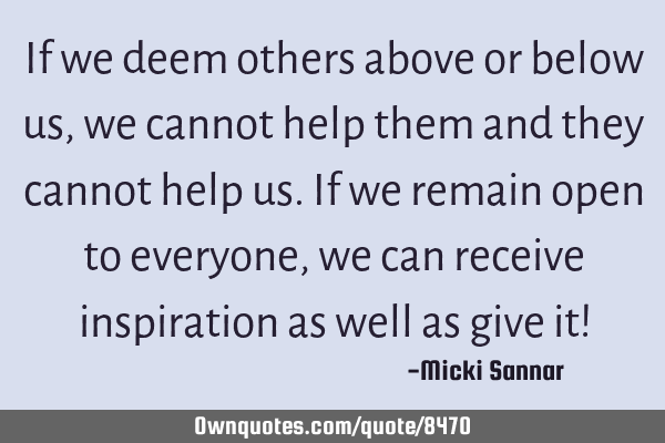 If we deem others above or below us, we cannot help them and they cannot help us. If we remain open