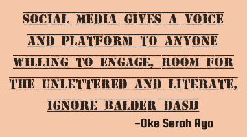 Social media gives a voice and platform to anyone willing to engage,room for the unlettered and