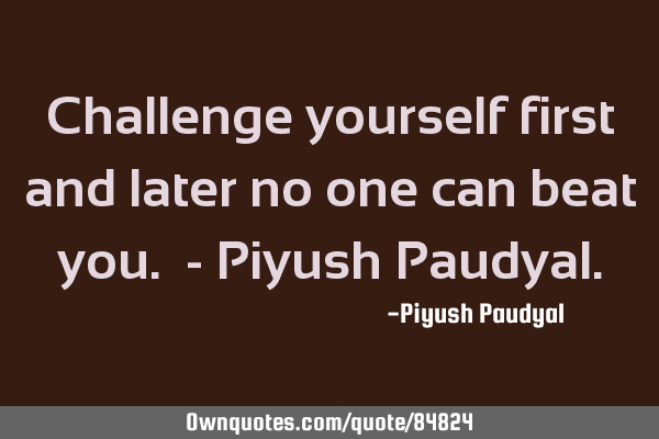 Challenge yourself first and later no one can beat you. - Piyush P