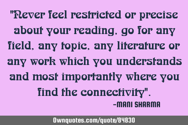 """Never feel restricted or precise about your reading,go for any field,any topic, any literature or"