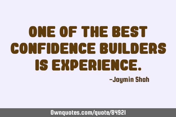 One of the best confidence builders is