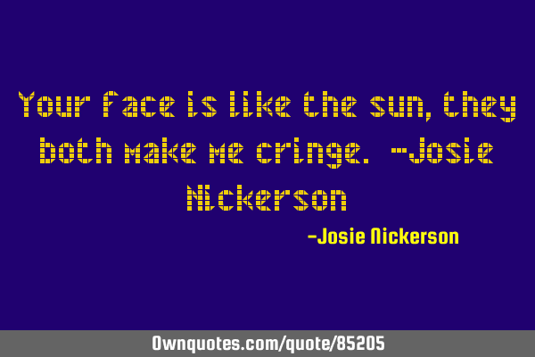 Your face is like the sun, they both make me cringe. -Josie N