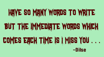 Have so many words to write but the immediate words which comes each time is I Miss you ...