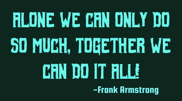 Alone we can only do so much, together we can do it All!
