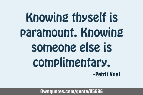 Knowing thyself is paramount. Knowing someone else is