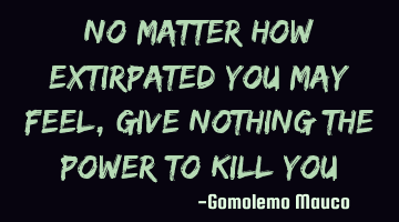 No matter how extirpated you may feel, Give nothing the power to kill you