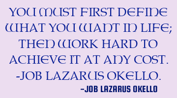 you must first define what you want in life; then work hard to achieve it at any cost