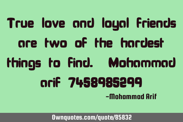 True love and loyal friends are two of the hardest things to find. Mohammad arif 7458985299