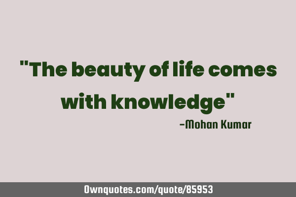 """The beauty of life comes with knowledge"""