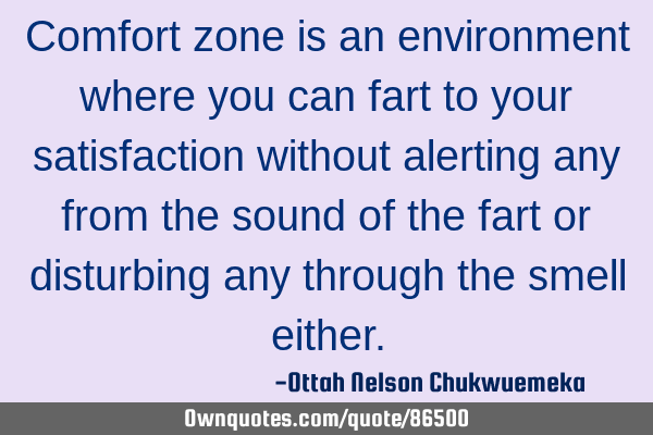 Comfort zone is an environment where you can fart to your satisfaction without alerting any from
