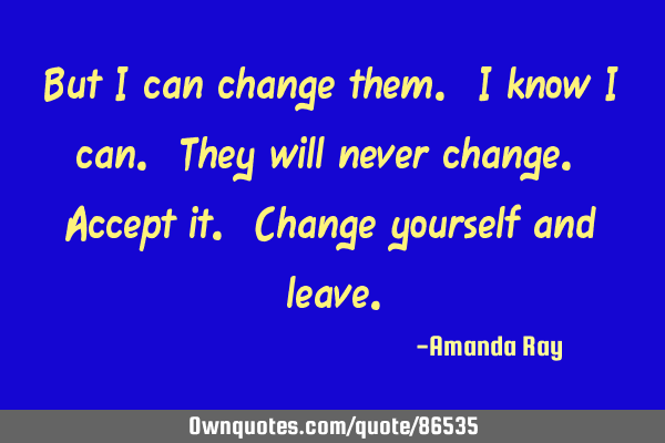 But I can change them. I know I can. They will never change. Accept it. Change yourself and
