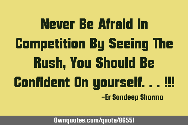 Never Be Afraid In Competition By Seeing The Rush , You Should Be Confident On yourself...!!!