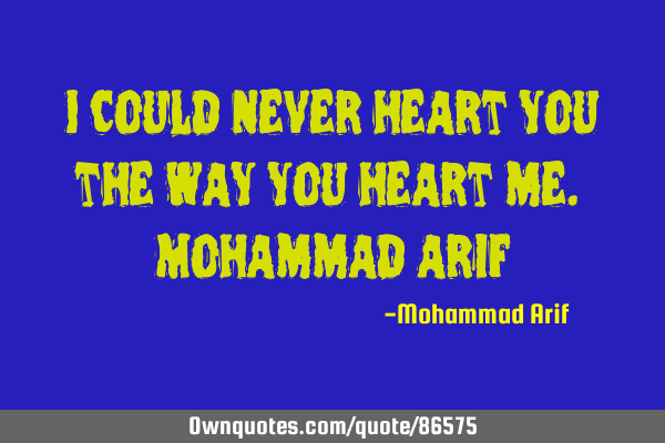 I could never heart you the way you heart me. Mohammad
