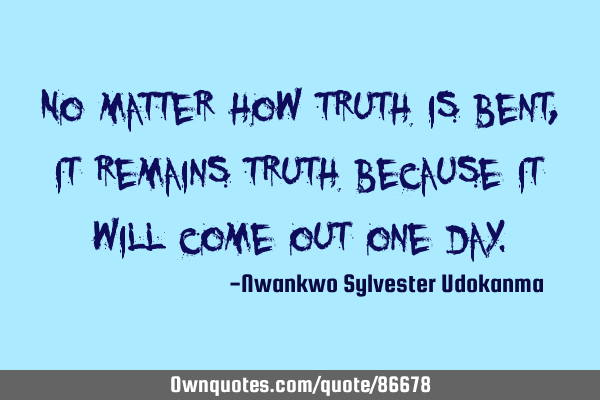 No matter how truth is bent, it remains truth because it will come out one