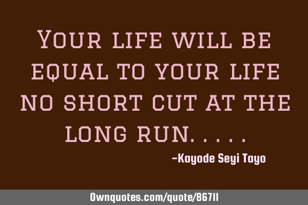 Your life will be equal to your life no short cut at the long