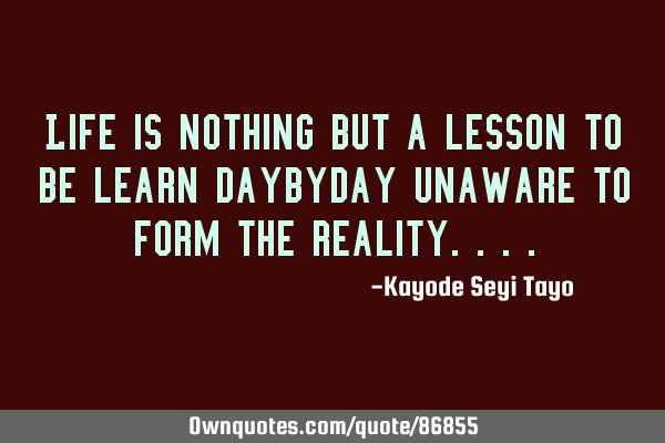 Life is nothing but a lesson to be learn daybyday unaware to form the