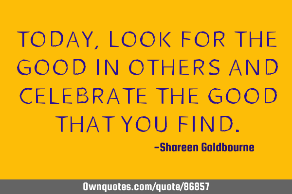 TODAY,LOOK FOR THE GOOD IN OTHERS AND CELEBRATE THE GOOD THAT YOU FIND
