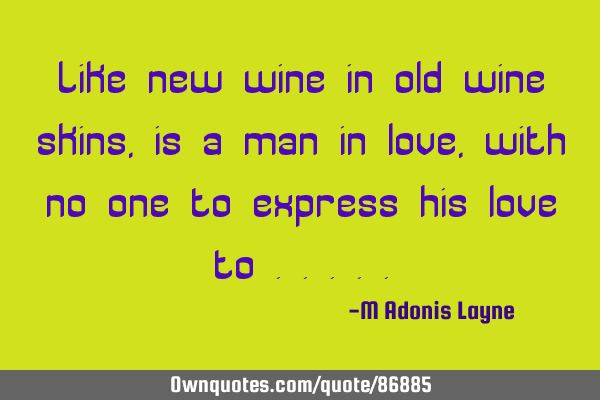 Like new wine in old wine skins, is a man in love, with no one to express his love to