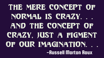 The mere concept of normal is crazy...and the concept of crazy, just a figment of our imagination...