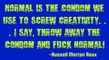 Normal is the condom we use to screw creativity...I say, throw away the condom and fuck normal!