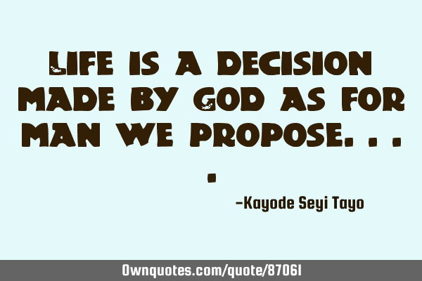 Life is a decision made by God as for man we
