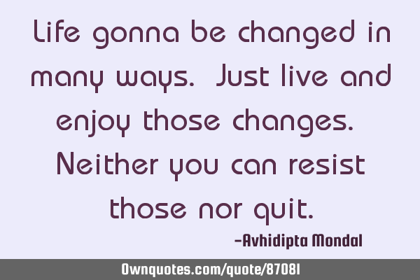 Life gonna be changed in many ways. Just live and enjoy those changes. Neither you can resist those