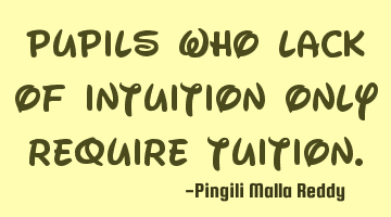 Pupils who lack of intuition only require tuition.