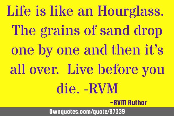 Life is like an Hourglass. The grains of sand drop one by one and then it's all over. Live before