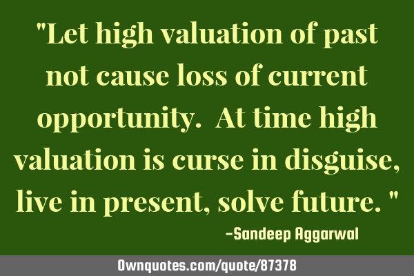 """Let high valuation of past not cause loss of current opportunity. At time high valuation is curse"