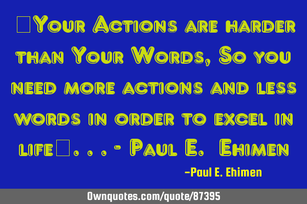 """Your Actions are harder than Your Words,So you need more actions and less words in order to"