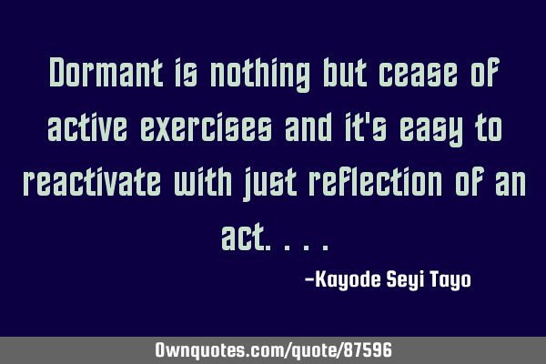 Dormant is nothing but cease of active exercises and it