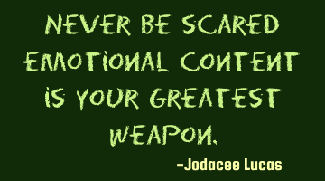 Never be scared emotional content is your greatest weapon.