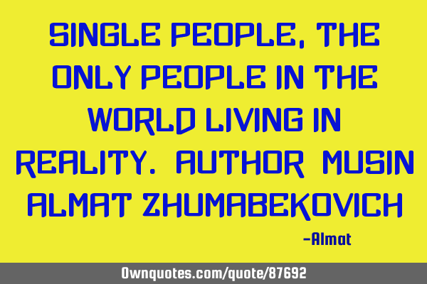 Single people, the only people in the world living in reality. Author: Musin Almat Z
