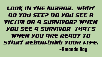 Look in the mirror. What do you see? Do you see a victim or a survivor? When you see a survivor;