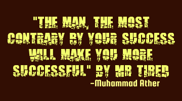 """The man,the most contrary by your success will make you more successful"" By MR TIRED"