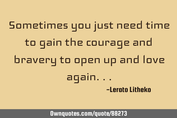 Sometimes you just need time to gain the courage and bravery to open up and love