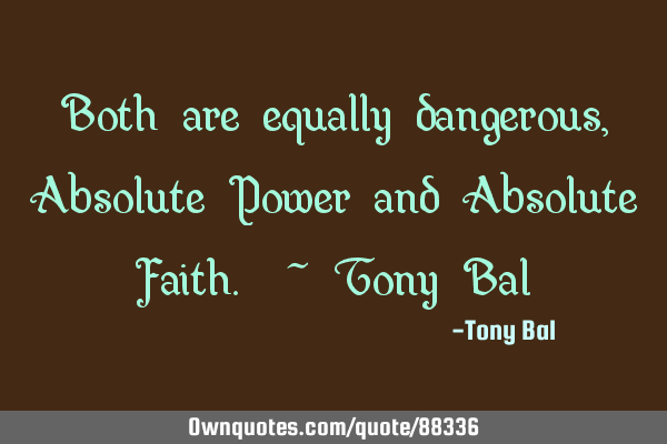 Both are equally dangerous, Absolute Power and Absolute Faith. ~ Tony B