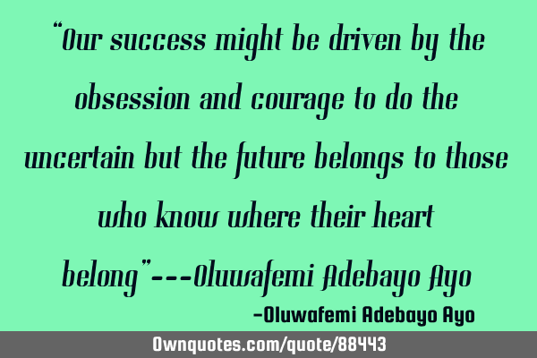 """Our success might be driven by the obsession and courage to do the uncertain but the future"