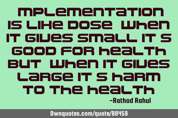 Implementation is like dose, when it gives small it