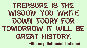 Treasure is the wisdom you write down today, for tomorrow it will be a great history.