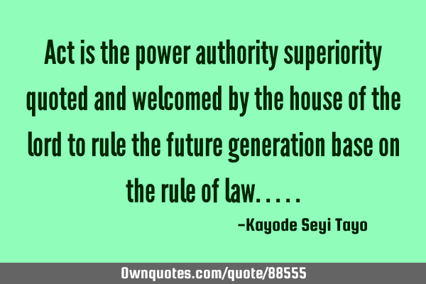 Act is the power authority superiority quoted and welcomed by the house of the lord to rule the