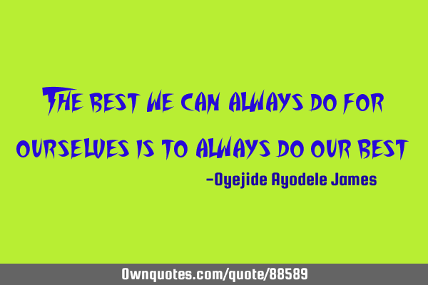 The best we can always do for ourselves is to always do our