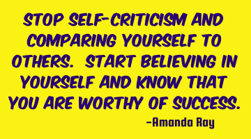 Stop self-criticism and comparing yourself to others. Start believing in yourself and know that you