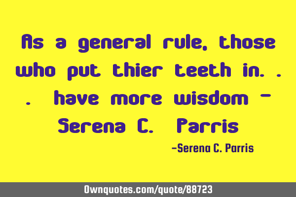 As a general rule, those who put thier teeth in... have more wisdom - Serena C. P