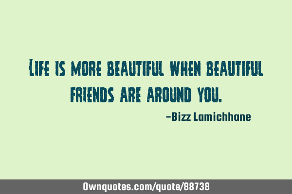 Life is more beautiful when beautiful friends are around