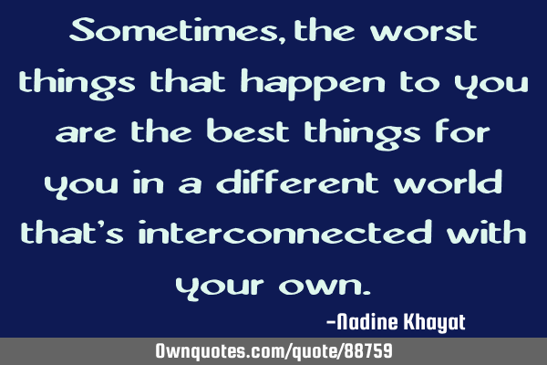 Sometimes, the worst things that happen to you are the best things for you in a different world