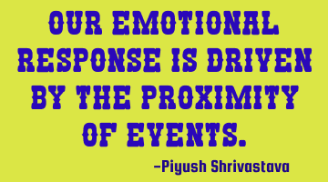 Our emotional response is driven by the proximity of