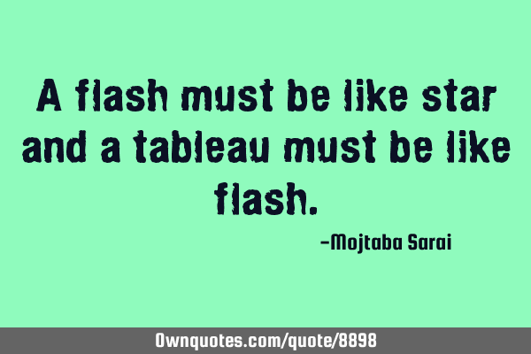 A Flash Must Be Like Star And A Tableau Must Be Like Flash Ownquotes Com